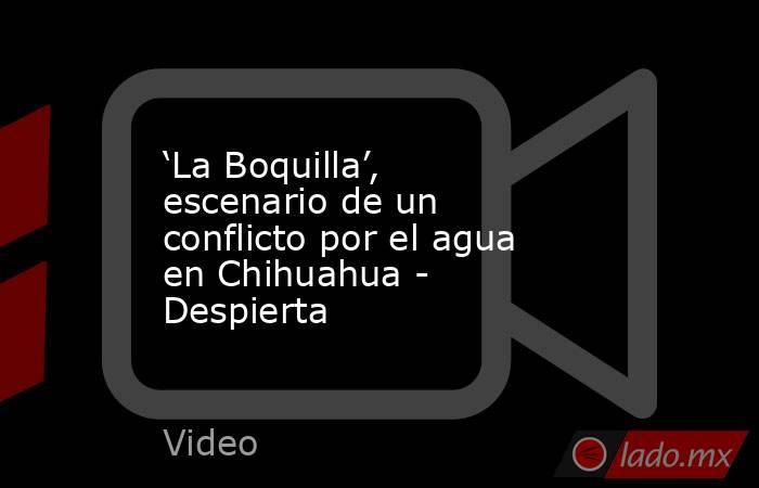 'La Boquilla', escenario de un conflicto por el agua en Chihuahua - Despierta. Noticias en tiempo real