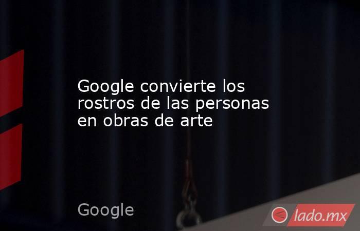 Google convierte los rostros de las personas en obras de arte. Noticias en tiempo real