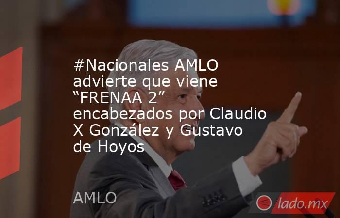 """#Nacionales AMLO advierte que viene """"FRENAA 2"""" encabezados por Claudio X González y Gustavo de Hoyos. Noticias en tiempo real"""