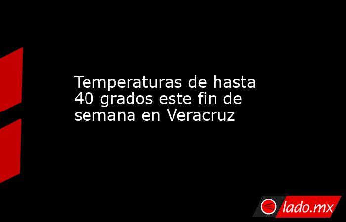 Temperaturas de hasta 40 grados este fin de semana en Veracruz. Noticias en tiempo real