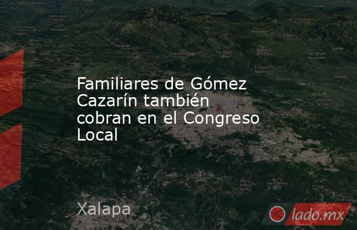 Familiares de Gómez Cazarín también cobran en el Congreso Local. Noticias en tiempo real