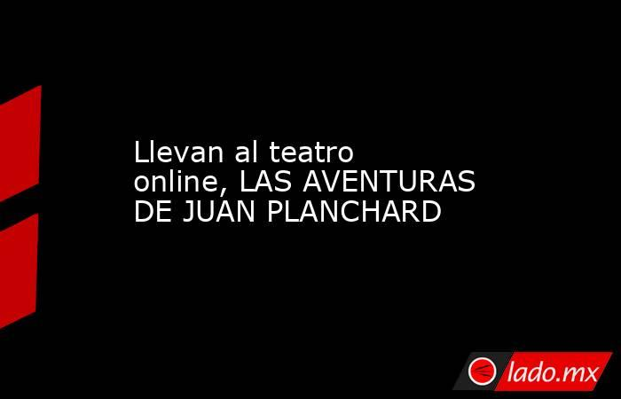 Llevan al teatro online, LAS AVENTURAS DE JUAN PLANCHARD. Noticias en tiempo real