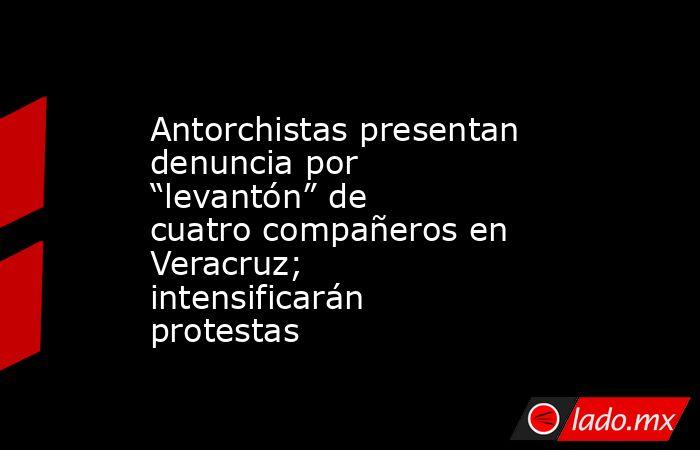 """Antorchistas presentan denuncia por """"levantón"""" de cuatro compañeros en Veracruz; intensificarán protestas. Noticias en tiempo real"""