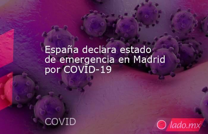 España declara estado de emergencia en Madrid por COVID-19 . Noticias en tiempo real
