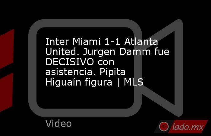 Inter Miami 1-1 Atlanta United. Jurgen Damm fue DECISIVO con asistencia. Pipita Higuaín figura   MLS. Noticias en tiempo real