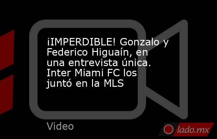¡IMPERDIBLE! Gonzalo y Federico Higuaín, en una entrevista única. Inter Miami FC los juntó en la MLS. Noticias en tiempo real