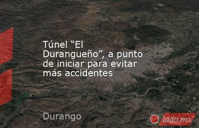 """Túnel """"El Durangueño"""", a punto de iniciar para evitar más accidentes. Noticias en tiempo real"""