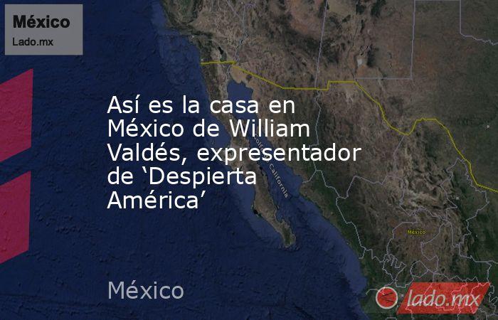 Así es la casa en México de William Valdés, expresentador de 'Despierta América'. Noticias en tiempo real