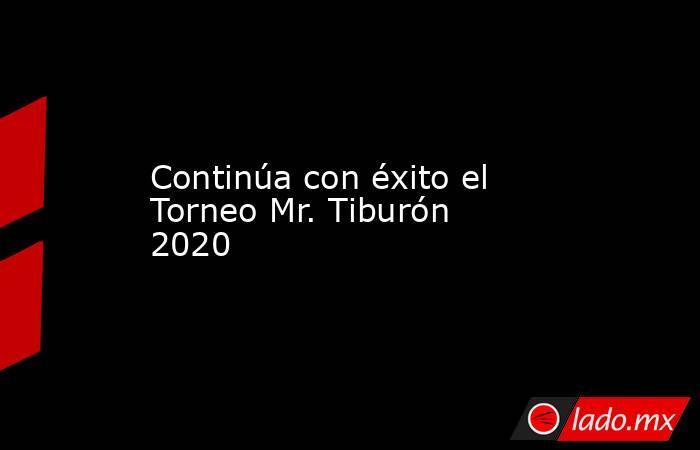 Continúa con éxito el Torneo Mr. Tiburón 2020. Noticias en tiempo real