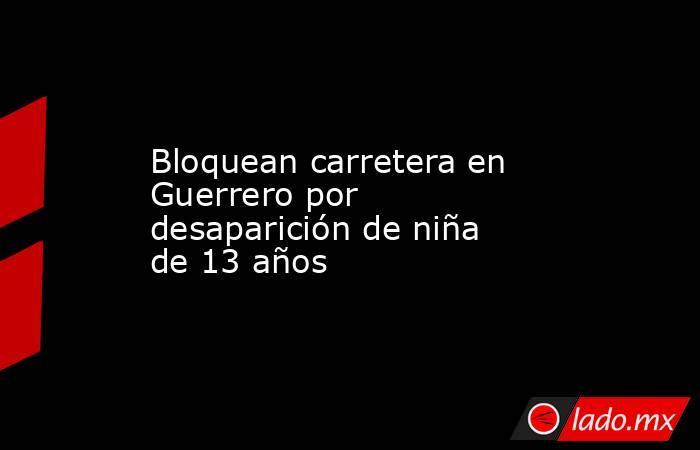 Bloquean carretera en Guerrero por desaparición de niña de 13 años. Noticias en tiempo real