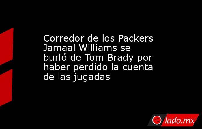Corredor de los Packers Jamaal Williamsse burló de Tom Brady por haber perdido la cuenta de las jugadas. Noticias en tiempo real