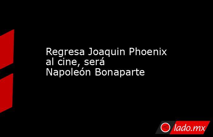 Regresa Joaquin Phoenix al cine, será Napoleón Bonaparte. Noticias en tiempo real