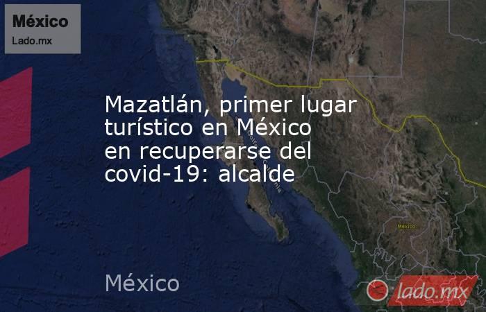 Mazatlán, primer lugar turístico en México en recuperarse del covid-19: alcalde . Noticias en tiempo real