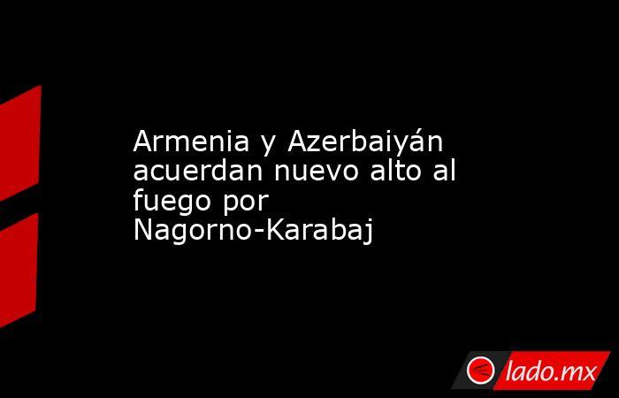 Armenia y Azerbaiyán acuerdan nuevo alto al fuego por Nagorno-Karabaj . Noticias en tiempo real