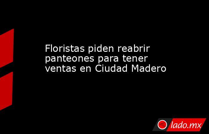 Floristas piden reabrir panteones para tener ventas en Ciudad Madero. Noticias en tiempo real