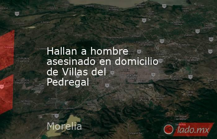Hallan a hombre asesinado en domicilio de Villas del Pedregal. Noticias en tiempo real