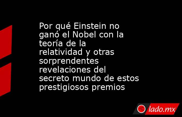 Por qué Einstein no ganó el Nobel con la teoría de la relatividad y otras sorprendentes revelaciones del secreto mundo de estos prestigiosos premios. Noticias en tiempo real