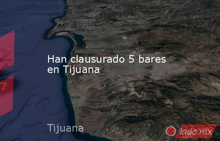 Han clausurado 5 bares en Tijuana. Noticias en tiempo real