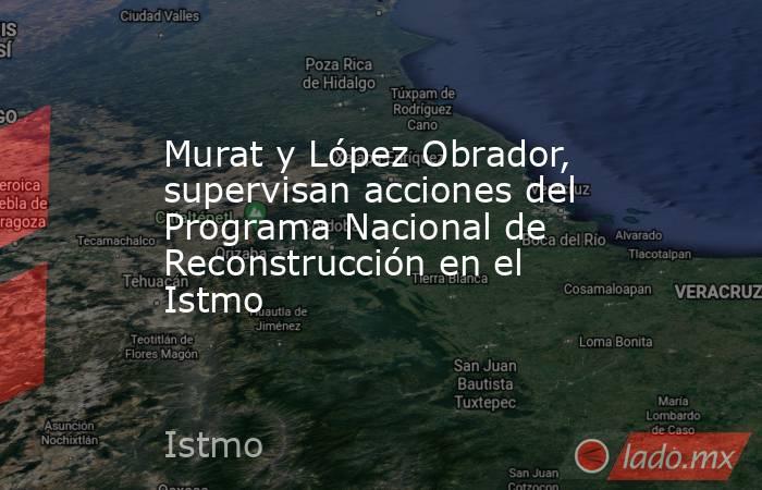 Murat y López Obrador, supervisan acciones del Programa Nacional de Reconstrucción en el Istmo. Noticias en tiempo real