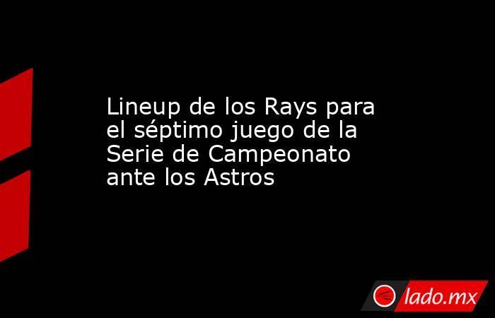 Lineup de los Rays para el séptimo juego de la Serie de Campeonato ante los Astros. Noticias en tiempo real