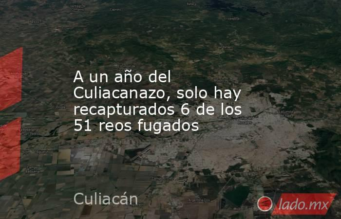 A un año del Culiacanazo, solo hay recapturados 6 de los 51 reos fugados . Noticias en tiempo real