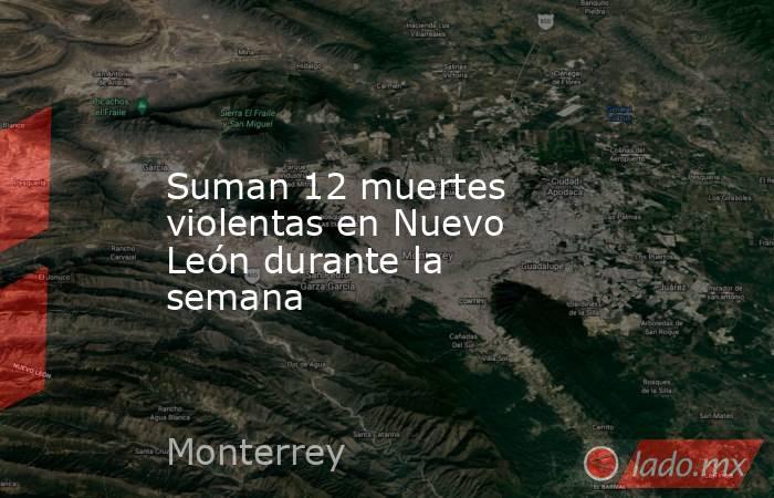Suman 12 muertes violentas en Nuevo León durante la semana . Noticias en tiempo real