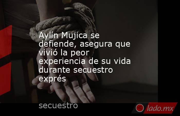 Aylín Mujica se defiende, asegura que vivió la peor experiencia de su vida durante secuestro exprés. Noticias en tiempo real