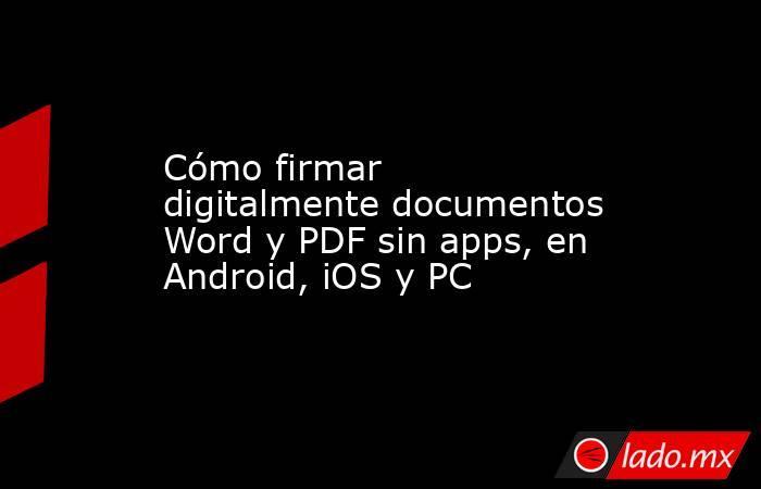 Cómo firmar digitalmente documentos Word y PDF sin apps, en Android, iOS y PC. Noticias en tiempo real