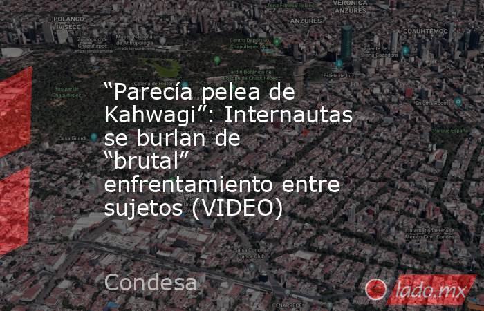 """""""Parecía pelea de Kahwagi"""": Internautas se burlan de """"brutal"""" enfrentamiento entre sujetos (VIDEO). Noticias en tiempo real"""