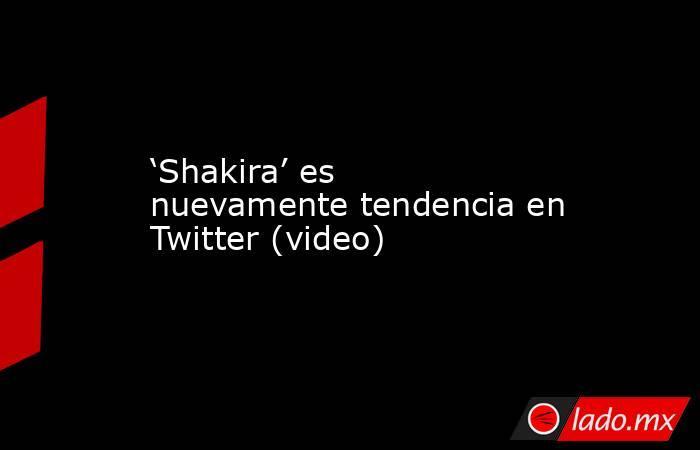 'Shakira' es nuevamente tendencia en Twitter (video). Noticias en tiempo real