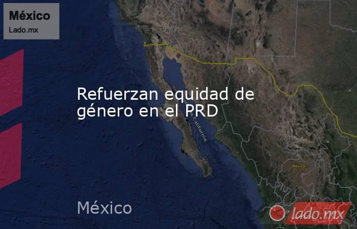 Refuerzan equidad de género en el PRD. Noticias en tiempo real