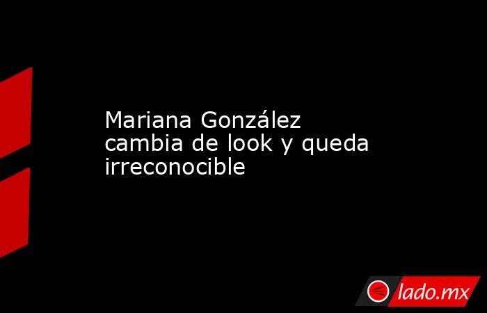 Mariana González cambia de look y queda irreconocible. Noticias en tiempo real