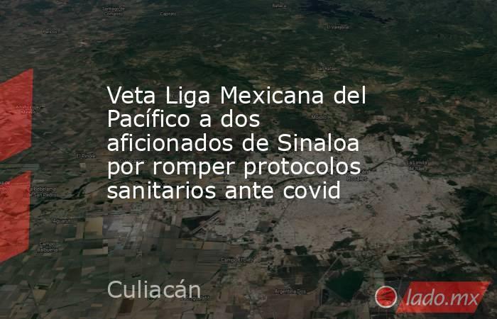 Veta Liga Mexicana del Pacífico a dos aficionados de Sinaloa por romper protocolos sanitarios ante covid. Noticias en tiempo real