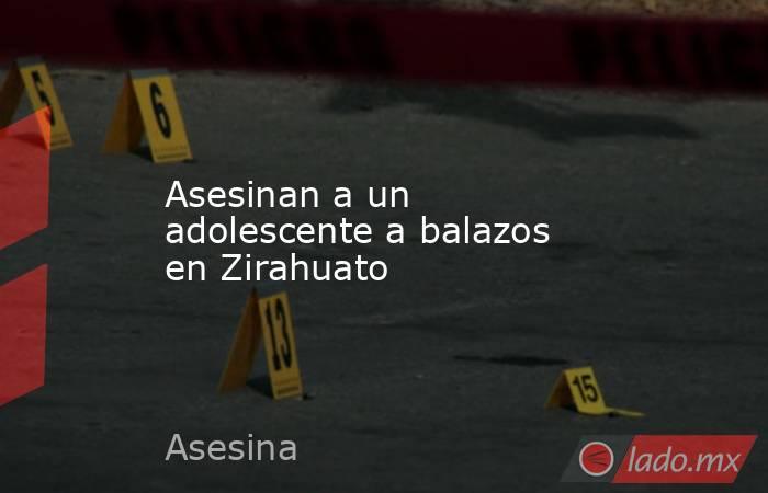 Asesinan a un adolescente a balazos en Zirahuato. Noticias en tiempo real