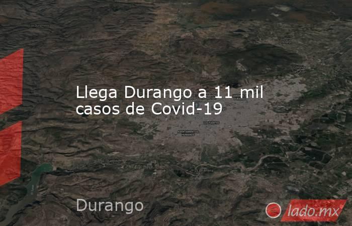 Llega Durango a 11 mil casos de Covid-19. Noticias en tiempo real