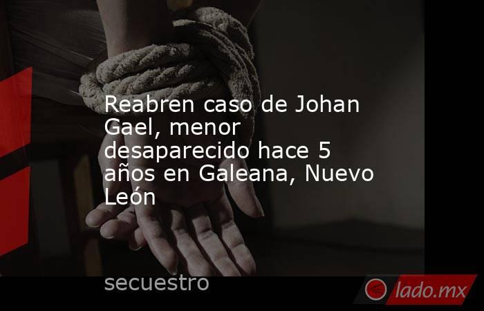 Reabren caso de Johan Gael, menor desaparecido hace 5 años en Galeana, Nuevo León . Noticias en tiempo real