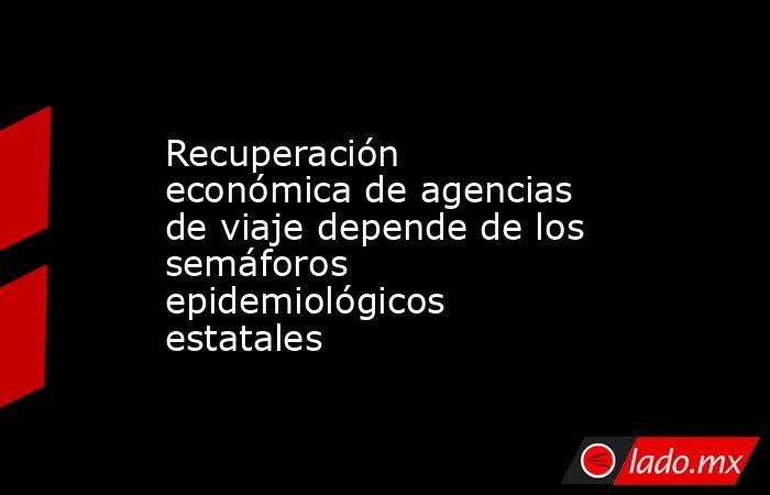Recuperación económica de agencias de viaje depende de los semáforos epidemiológicos estatales. Noticias en tiempo real