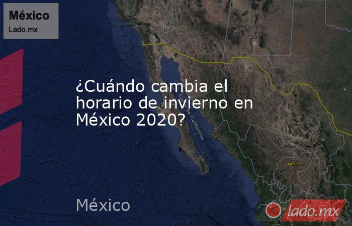 ¿Cuándo cambia el horario de invierno en México 2020?. Noticias en tiempo real