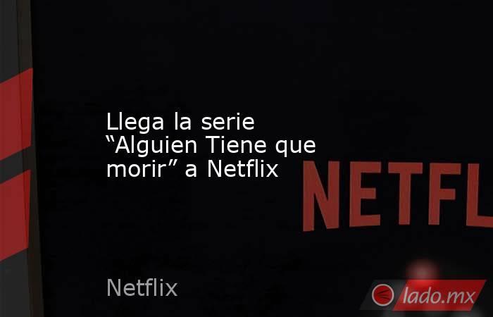 """Llega la serie """"Alguien Tiene que morir"""" a Netflix. Noticias en tiempo real"""
