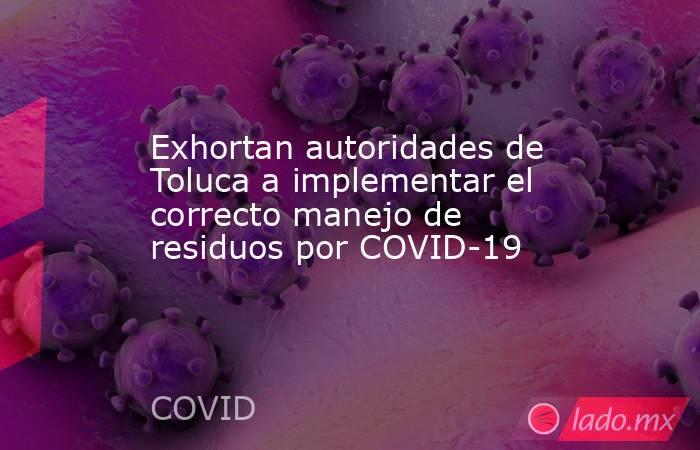 Exhortan autoridades de Toluca a implementar el correcto manejo de residuos por COVID-19. Noticias en tiempo real