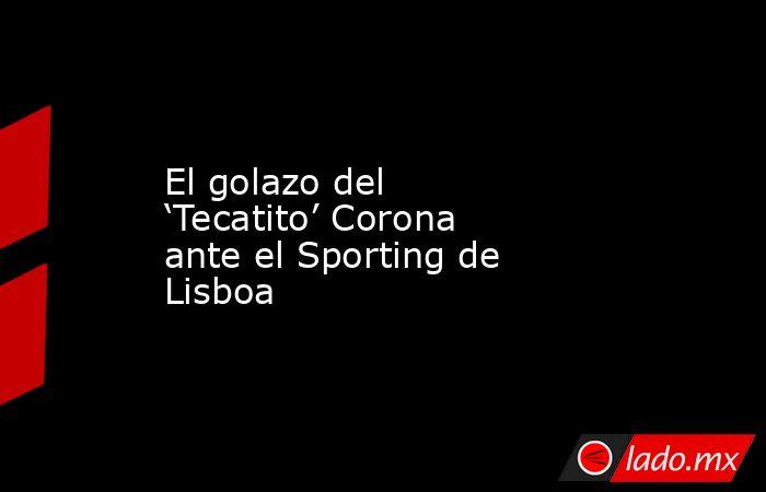 El golazo del 'Tecatito' Corona ante el Sporting de Lisboa. Noticias en tiempo real