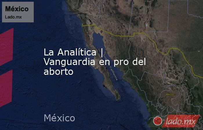 La Analítica | Vanguardia en pro del aborto. Noticias en tiempo real