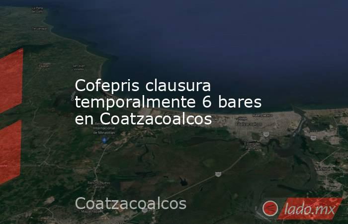 Cofepris clausura temporalmente 6 bares en Coatzacoalcos. Noticias en tiempo real