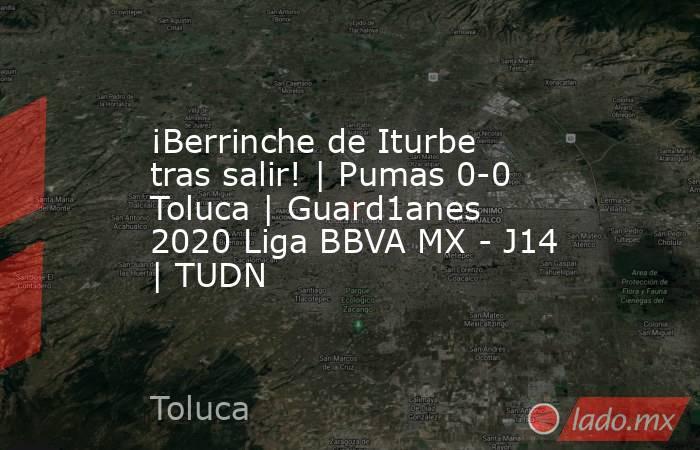 ¡Berrinche de Iturbe tras salir! | Pumas 0-0 Toluca | Guard1anes 2020 Liga BBVA MX - J14 | TUDN. Noticias en tiempo real