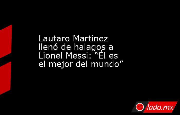 """Lautaro Martínez llenó de halagos a Lionel Messi: """"Él es el mejor del mundo"""". Noticias en tiempo real"""