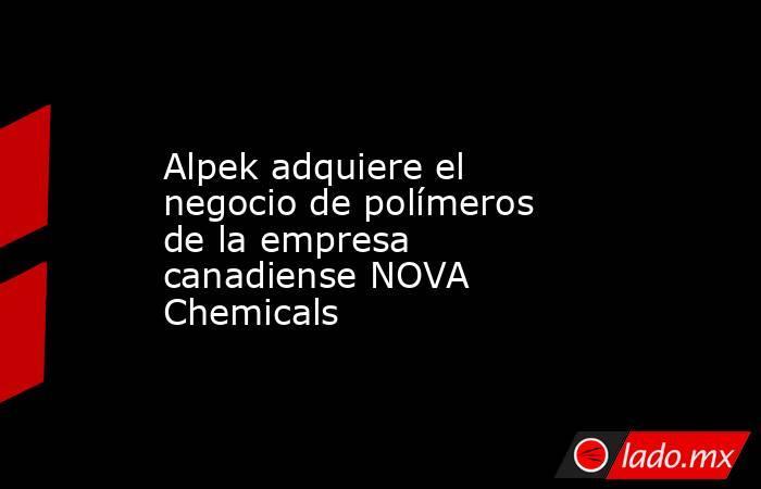 Alpek adquiere el negocio de polímeros de la empresa canadiense NOVA Chemicals. Noticias en tiempo real