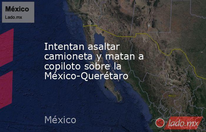 Intentan asaltar camioneta y matan a copiloto sobre la México-Querétaro. Noticias en tiempo real