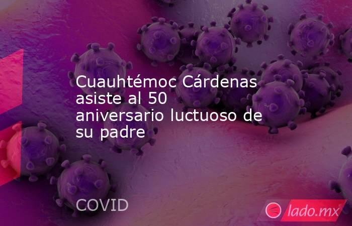 Cuauhtémoc Cárdenas asiste al 50 aniversario luctuoso de su padre. Noticias en tiempo real