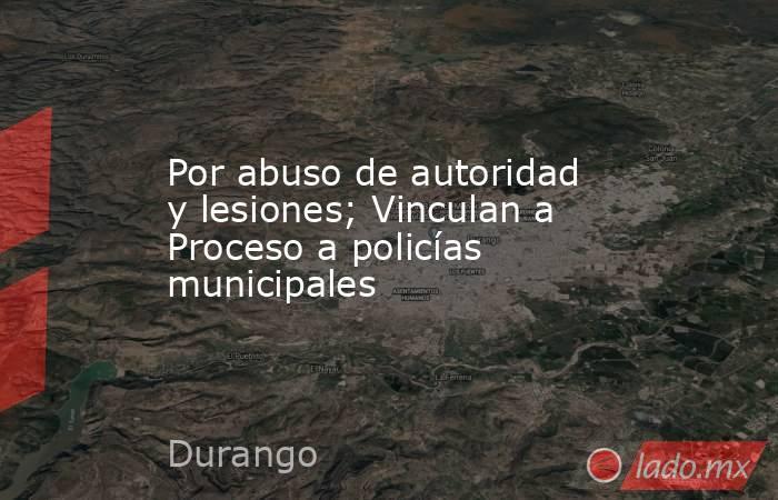 Por abuso de autoridad y lesiones; Vinculan a Proceso a policías municipales. Noticias en tiempo real