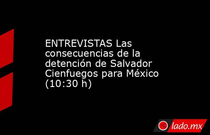 ENTREVISTAS Las consecuencias de la detención de Salvador Cienfuegos para México (10:30 h). Noticias en tiempo real